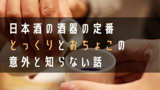日本酒の酒器の定番とっくりとお猪口の意外と知らない話の画像